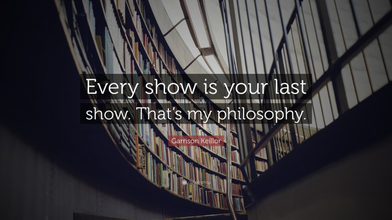 """Garrison Keillor Quote: """"Every show is your last show. That's my philosophy."""""""