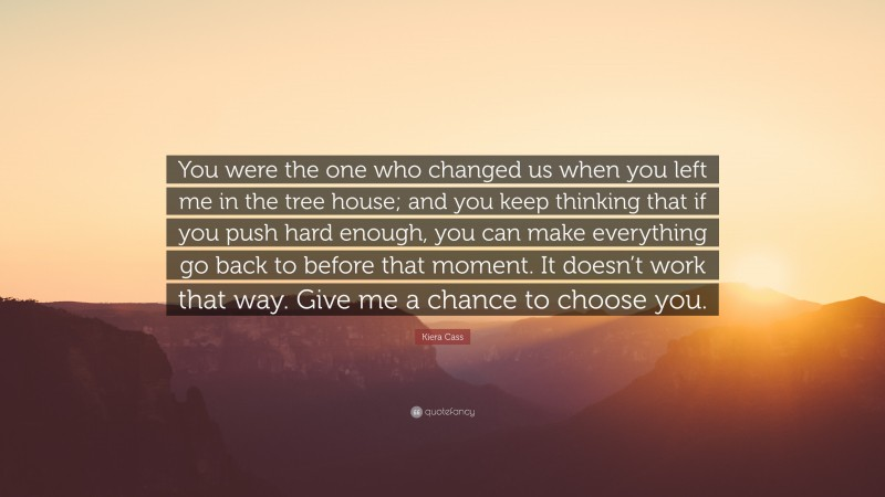 """Kiera Cass Quote: """"You were the one who changed us when you left me in the tree house; and you keep thinking that if you push hard enough, you can make everything go back to before that moment. It doesn't work that way. Give me a chance to choose you."""""""