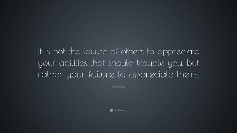 """Confucius Quote: """"It is not the failure of others to appreciate your abilities that should trouble you, but rather your failure to appreciate theirs."""""""