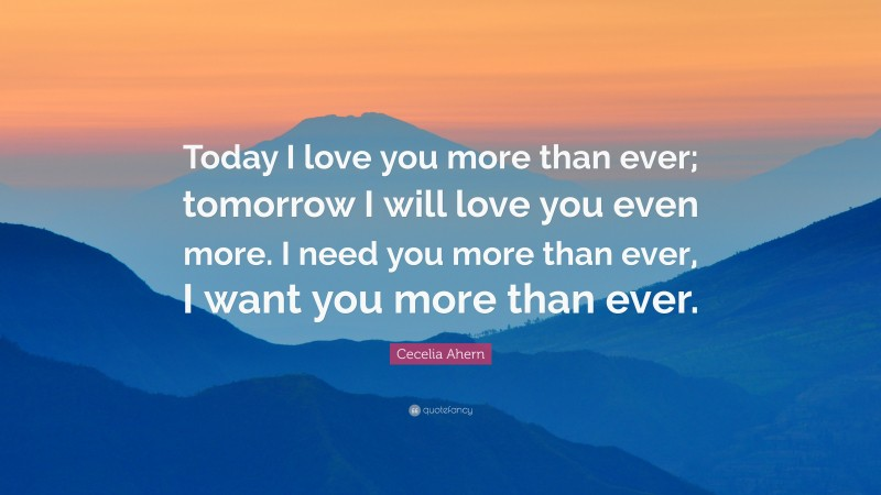 """Cecelia Ahern Quote: """"Today I love you more than ever; tomorrow I will love you even more. I need you more than ever, I want you more than ever."""""""