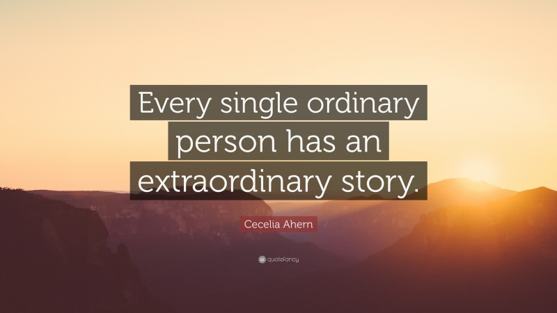 """Cecelia Ahern Quote: """"Every single ordinary person has an extraordinary story."""""""