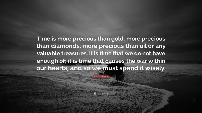 """Cecelia Ahern Quote: """"Time is more precious than gold, more precious than diamonds, more precious than oil or any valuable treasures. It is time that we do not have enough of; it is time that causes the war within our hearts, and so we must spend it wisely."""""""