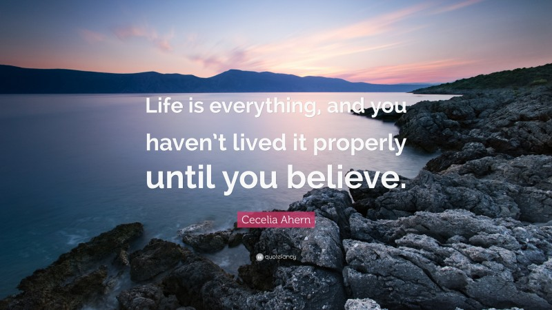 """Cecelia Ahern Quote: """"Life is everything, and you haven't lived it properly until you believe."""""""