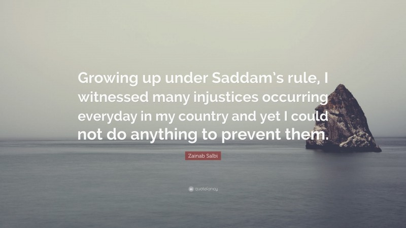 """Zainab Salbi Quote: """"Growing up under Saddam's rule, I witnessed many injustices occurring everyday in my country and yet I could not do anything to prevent them."""""""