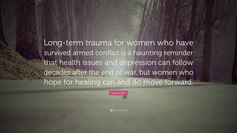 """Zainab Salbi Quote: """"Long-term trauma for women who have survived armed conflict is a haunting reminder that health issues and depression can follow decades after the end of war, but women who hope for healing can and do move forward."""""""