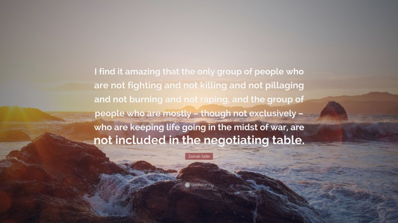 """Zainab Salbi Quote: """"I find it amazing that the only group of people who are not fighting and not killing and not pillaging and not burning and not raping, and the group of people who are mostly – though not exclusively – who are keeping life going in the midst of war, are not included in the negotiating table."""""""