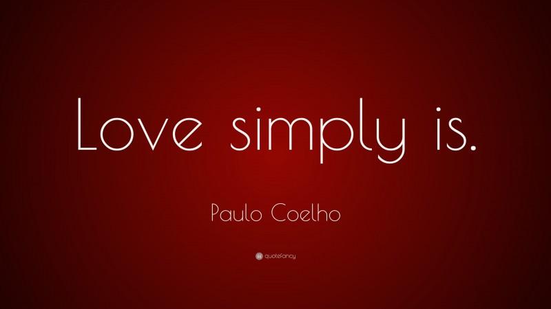 "Paulo Coelho Quote: ""Love simply is."""