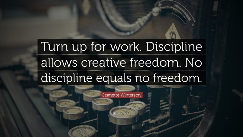 """Jeanette Winterson Quote: """"Turn up for work. Discipline allows creative freedom. No discipline equals no freedom."""""""