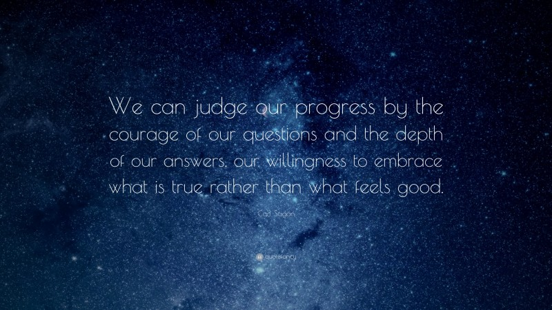 """Carl Sagan Quote: """"We can judge our progress by the courage of our questions and the depth of our answers, our willingness to embrace what is true rather than what feels good."""""""