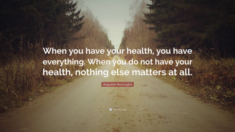 """Augusten Burroughs Quote: """"When you have your health, you have everything. When you do not have your health, nothing else matters at all."""""""