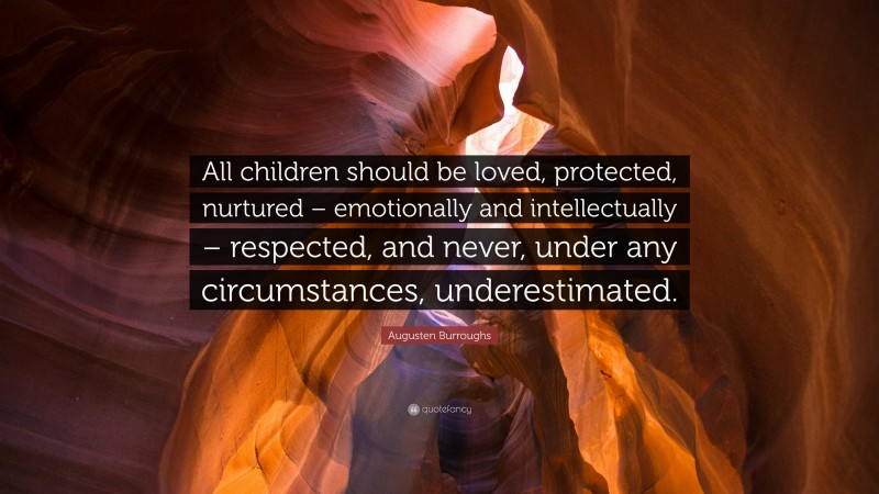 """Augusten Burroughs Quote: """"All children should be loved, protected, nurtured – emotionally and intellectually – respected, and never, under any circumstances, underestimated."""""""