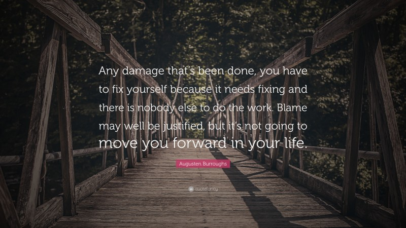 """Augusten Burroughs Quote: """"Any damage that's been done, you have to fix yourself because it needs fixing and there is nobody else to do the work. Blame may well be justified, but it's not going to move you forward in your life."""""""