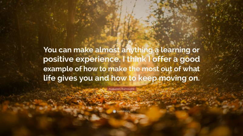"""Augusten Burroughs Quote: """"You can make almost anything a learning or positive experience. I think I offer a good example of how to make the most out of what life gives you and how to keep moving on."""""""