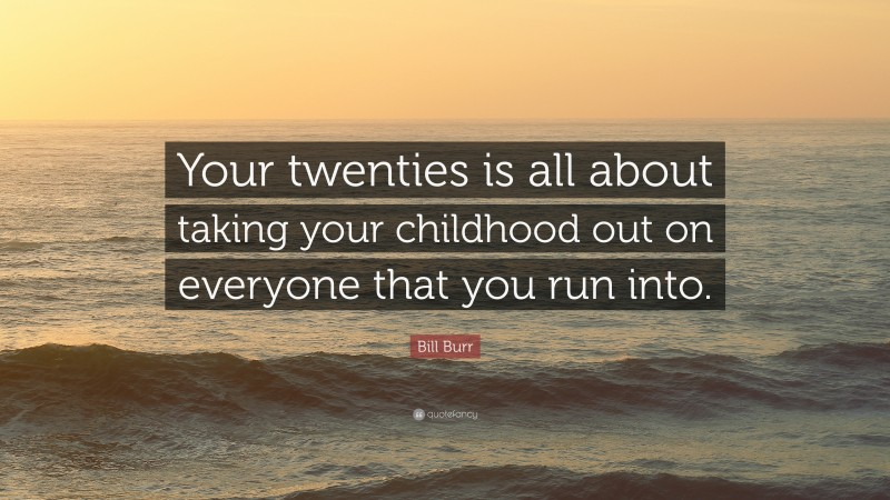 """Bill Burr Quote: """"Your twenties is all about taking your childhood out on everyone that you run into."""""""