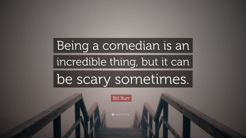 """Bill Burr Quote: """"Being a comedian is an incredible thing, but it can be scary sometimes."""""""
