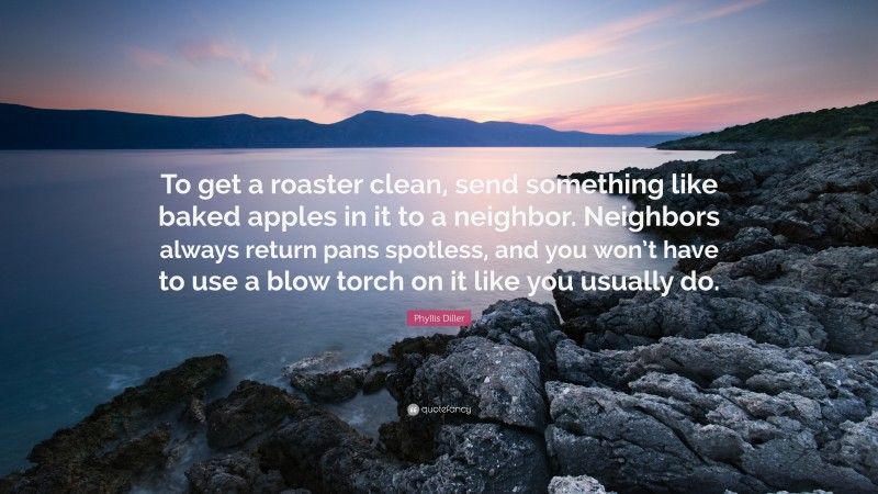 """Phyllis Diller Quote: """"To get a roaster clean, send something like baked apples in it to a neighbor. Neighbors always return pans spotless, and you won't have to use a blow torch on it like you usually do."""""""