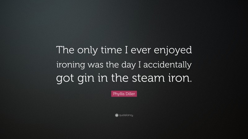 """Phyllis Diller Quote: """"The only time I ever enjoyed ironing was the day I accidentally got gin in the steam iron."""""""