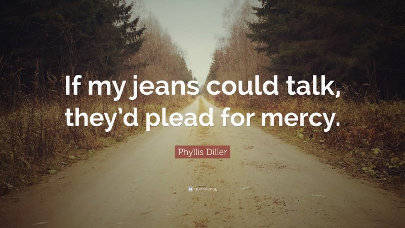 """Phyllis Diller Quote: """"If my jeans could talk, they'd plead for mercy."""""""