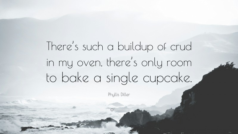 """Phyllis Diller Quote: """"There's such a buildup of crud in my oven, there's only room to bake a single cupcake."""""""