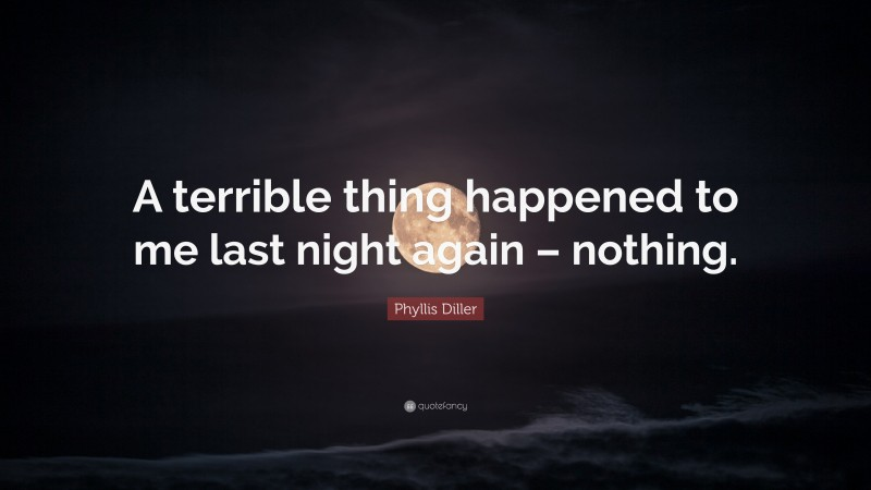 """Phyllis Diller Quote: """"A terrible thing happened to me last night again – nothing."""""""