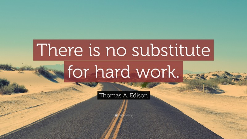 """Thomas A. Edison Quote: """"There is no substitute for hard work."""""""