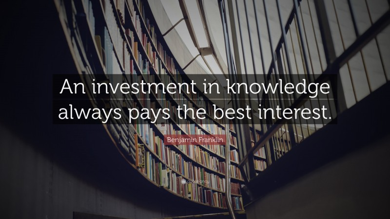 "Benjamin Franklin Quote: ""An investment in knowledge always pays the best interest."""