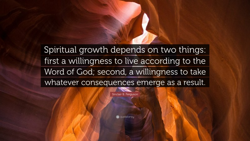 """Sinclair B. Ferguson Quote: """"Spiritual growth depends on two things: first a willingness to live according to the Word of God; second, a willingness to take whatever consequences emerge as a result."""""""