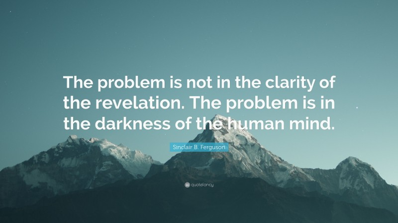 """Sinclair B. Ferguson Quote: """"The problem is not in the clarity of the revelation. The problem is in the darkness of the human mind."""""""
