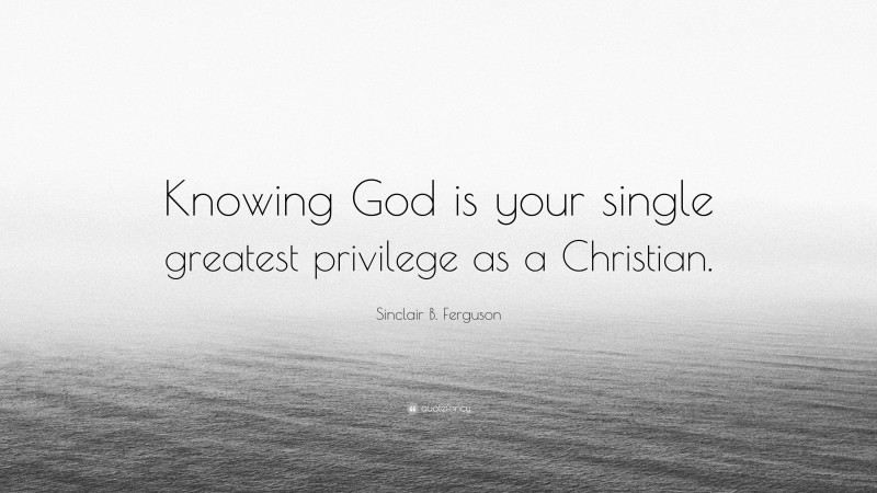 """Sinclair B. Ferguson Quote: """"Knowing God is your single greatest privilege as a Christian."""""""