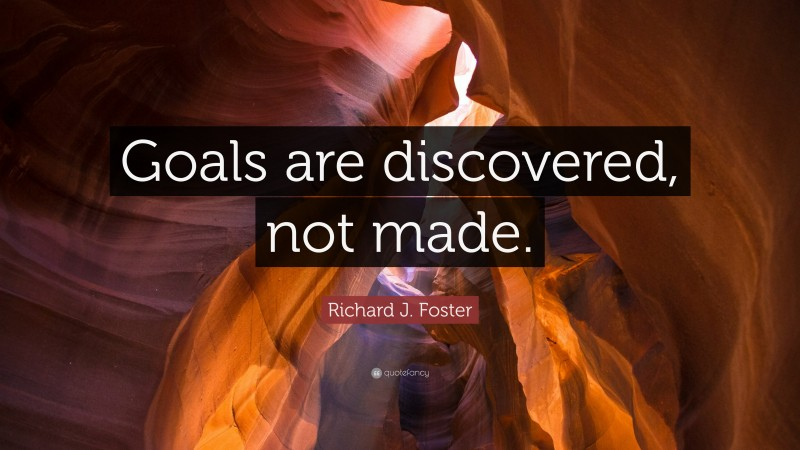 """Richard J. Foster Quote: """"Goals are discovered, not made."""""""