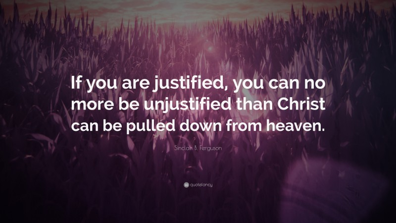 """Sinclair B. Ferguson Quote: """"If you are justified, you can no more be unjustified than Christ can be pulled down from heaven."""""""