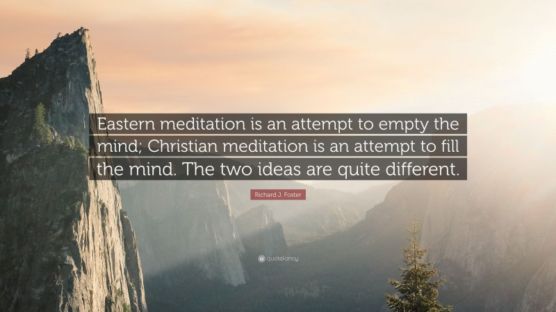 """Richard J. Foster Quote: """"Eastern meditation is an attempt to empty the mind; Christian meditation is an attempt to fill the mind. The two ideas are quite different."""""""