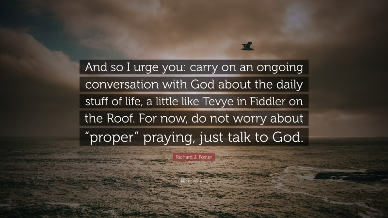 """Richard J. Foster Quote: """"And so I urge you: carry on an ongoing conversation with God about the daily stuff of life, a little like Tevye in Fiddler on the Roof. For now, do not worry about """"proper"""" praying, just talk to God."""""""