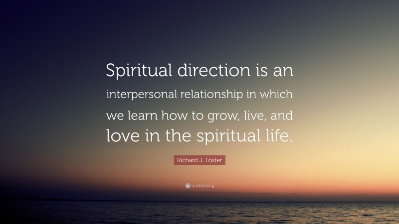 """Richard J. Foster Quote: """"Spiritual direction is an interpersonal relationship in which we learn how to grow, live, and love in the spiritual life."""""""