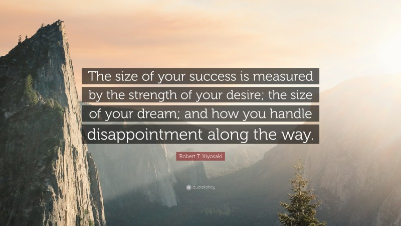 """Robert T. Kiyosaki Quote: """"The size of your success is measured by the strength of your desire; the size of your dream; and how you handle disappointment along the way."""""""
