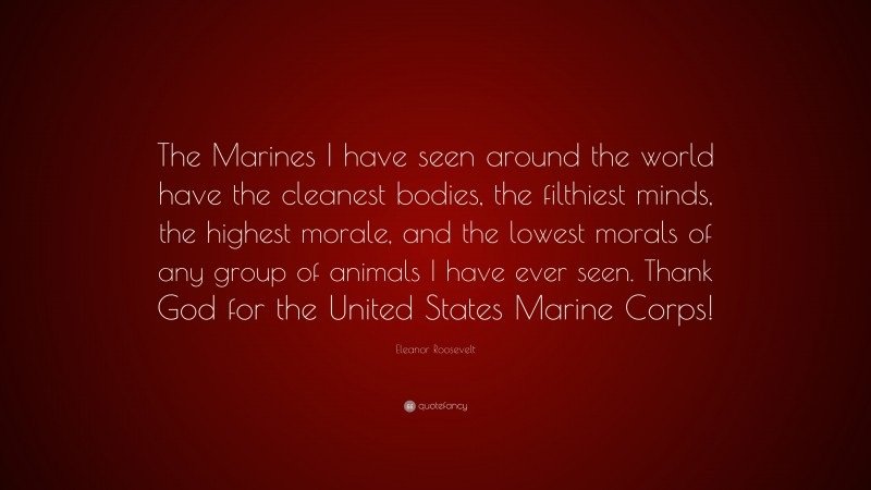 """Eleanor Roosevelt Quote: """"The Marines I have seen around the world have the cleanest bodies, the filthiest minds, the highest morale, and the lowest morals of any group of animals I have ever seen. Thank God for the United States Marine Corps!"""""""
