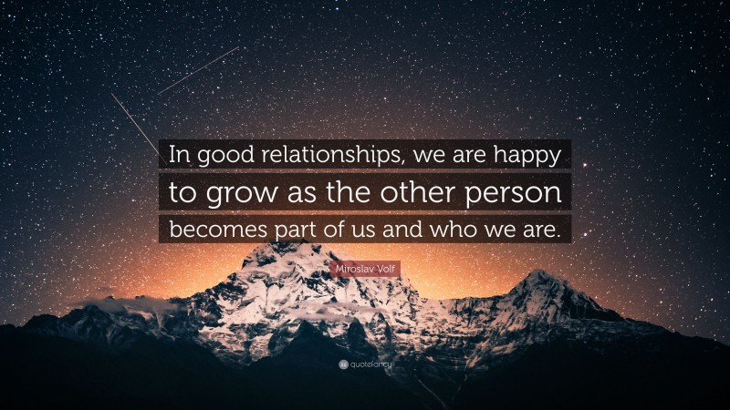 """Miroslav Volf Quote: """"In good relationships, we are happy to grow as the other person becomes part of us and who we are."""""""
