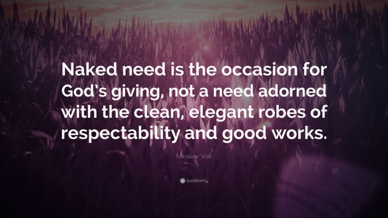 """Miroslav Volf Quote: """"Naked need is the occasion for God's giving, not a need adorned with the clean, elegant robes of respectability and good works."""""""