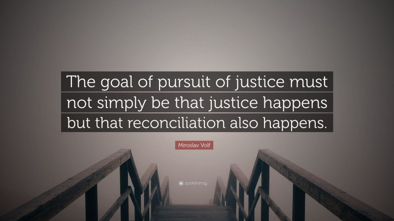 """Miroslav Volf Quote: """"The goal of pursuit of justice must not simply be that justice happens but that reconciliation also happens."""""""