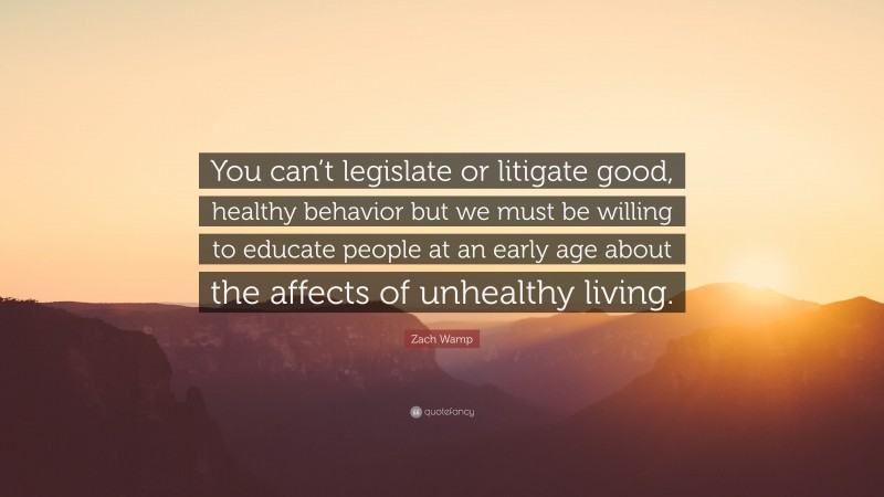 """Zach Wamp Quote: """"You can't legislate or litigate good, healthy behavior but we must be willing to educate people at an early age about the affects of unhealthy living."""""""