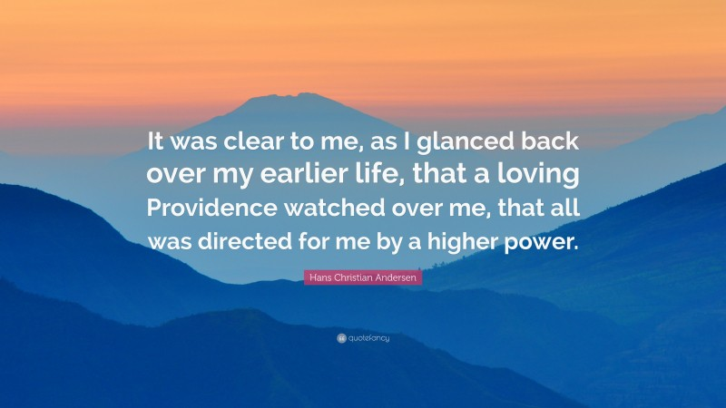 """Hans Christian Andersen Quote: """"It was clear to me, as I glanced back over my earlier life, that a loving Providence watched over me, that all was directed for me by a higher power."""""""