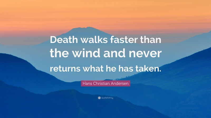 """Hans Christian Andersen Quote: """"Death walks faster than the wind and never returns what he has taken."""""""