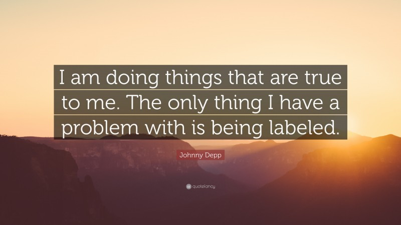 """Johnny Depp Quote: """"I am doing things that are true to me. The only thing I have a problem with is being labeled."""""""
