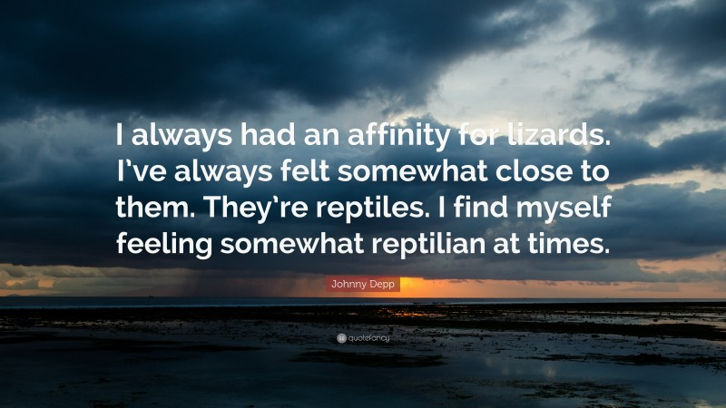 """Johnny Depp Quote: """"I always had an affinity for lizards. I've always felt somewhat close to them. They're reptiles. I find myself feeling somewhat reptilian at times."""""""