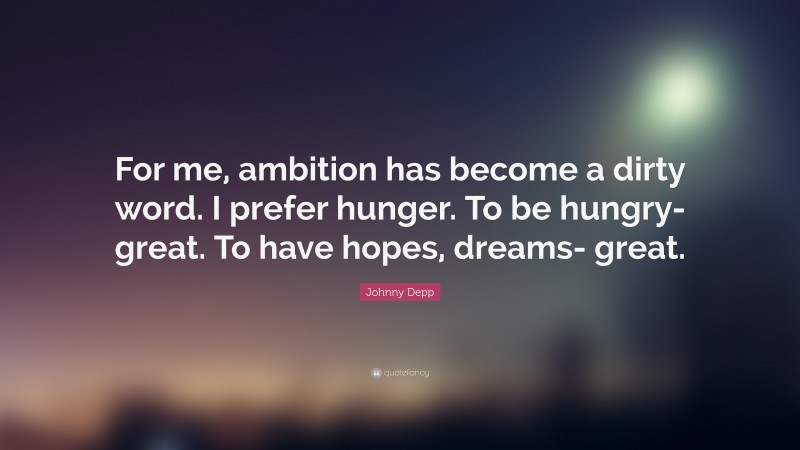 "Johnny Depp Quote: ""For me, ambition has become a dirty word. I prefer hunger. To be hungry- great. To have hopes, dreams- great."""