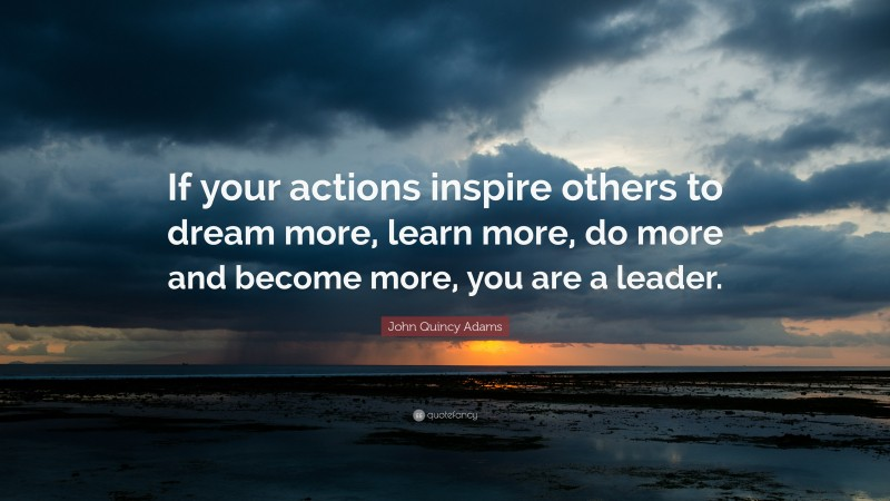 """John Quincy Adams Quote: """"If your actions inspire others to dream more, learn more, do more and become more, you are a leader."""""""