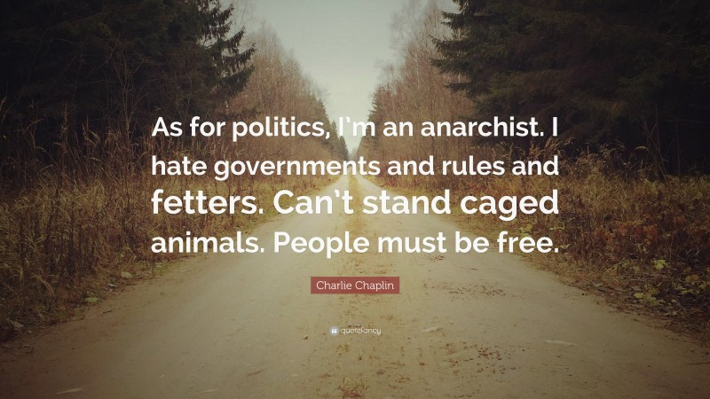 """Charlie Chaplin Quote: """"As for politics, I'm an anarchist. I hate governments and rules and fetters. Can't stand caged animals. People must be free."""""""