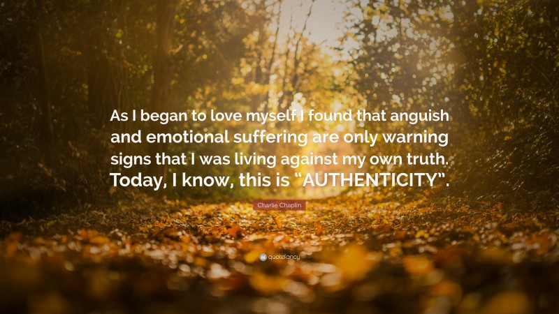 """Charlie Chaplin Quote: """"As I began to love myself I found that anguish and emotional suffering are only warning signs that I was living against my own truth. Today, I know, this is """"AUTHENTICITY""""."""""""