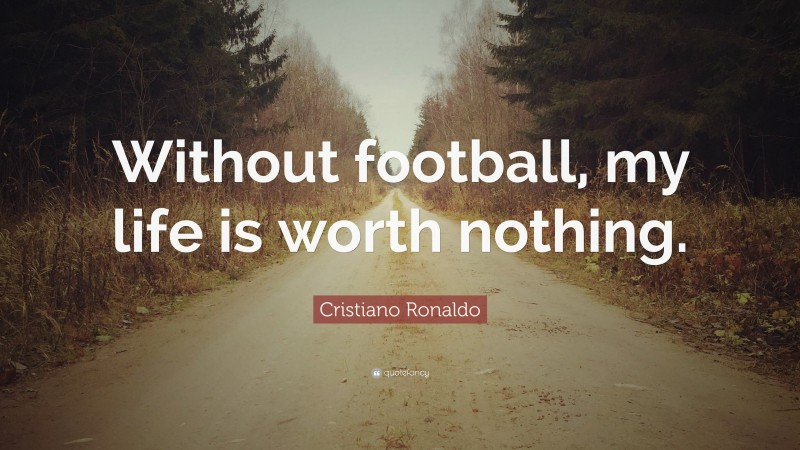 """Cristiano Ronaldo Quote: """"Without football, my life is worth nothing."""""""