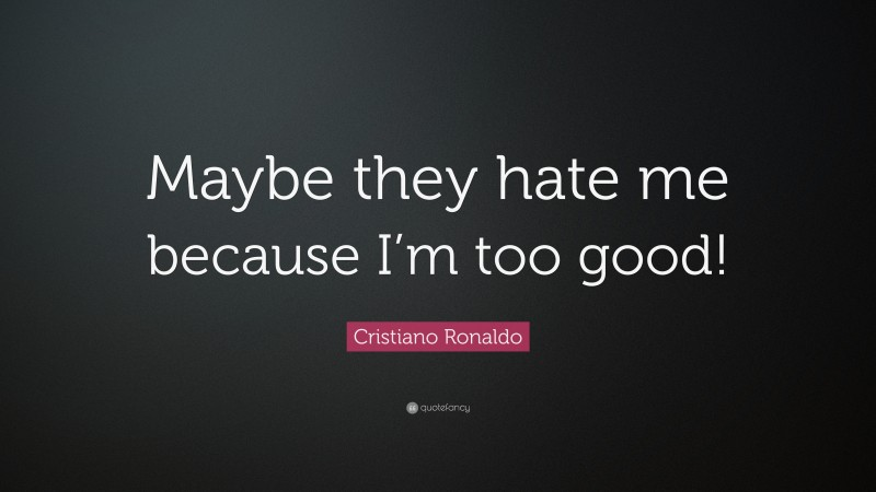 """Cristiano Ronaldo Quote: """"Maybe they hate me because I'm too good!"""""""